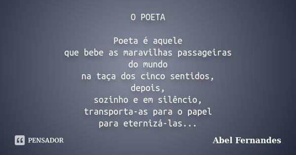 O POETA Poeta é aquele que bebe as maravilhas passageiras do mundo na taça dos cinco sentidos, depois, sozinho e em silêncio, transporta-as para o papel para et... Frase de Abel Fernandes.