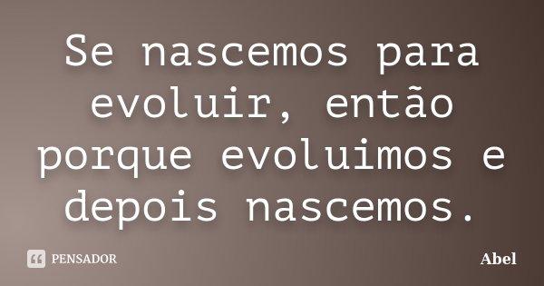 Se nascemos para evoluir, então porque evoluimos e depois nascemos.... Frase de Abel.