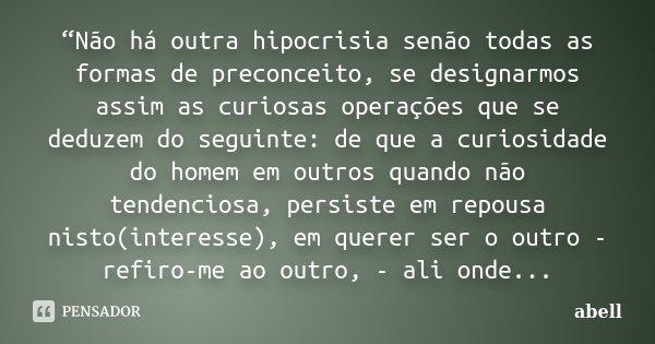 """""""Não há outra hipocrisia senão todas as formas de preconceito, se designarmos assim as curiosas operações que se deduzem do seguinte: de que a curiosidade do ho... Frase de abell."""