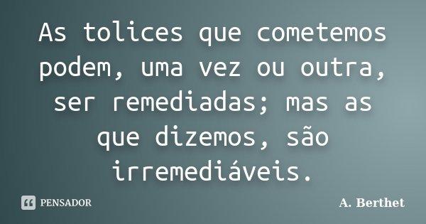 As tolices que cometemos podem, uma vez ou outra, ser remediadas; mas as que dizemos, são irremediáveis.... Frase de A. Berthet.