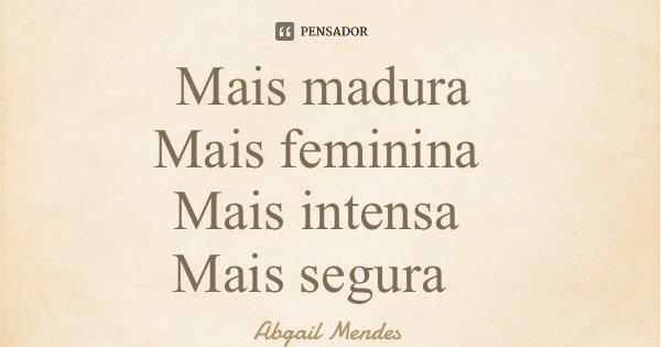 Mais madura Mais feminina Mais intensa Mais segura... Frase de Abgail Mendes.