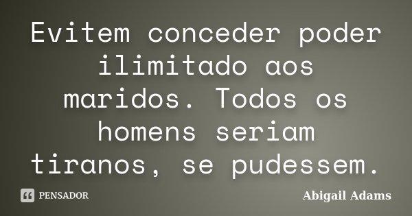 Evitem conceder poder ilimitado aos maridos. Todos os homens seriam tiranos, se pudessem.... Frase de Abigail Adams.