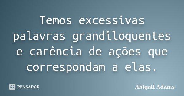 Temos excessivas palavras grandiloquentes e carência de ações que correspondam a elas.... Frase de Abigail Adams.