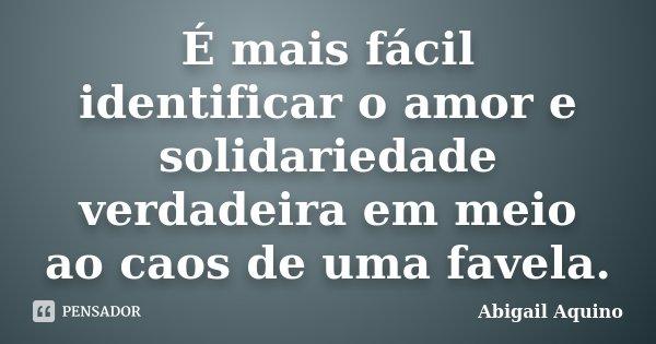 É mais fácil identificar o amor e solidariedade verdadeira em meio ao caos de uma favela.... Frase de Abigail Aquino.