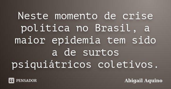 Neste momento de crise política no Brasil, a maior epidemia tem sido a de surtos psiquiátricos coletivos.... Frase de Abigail Aquino.