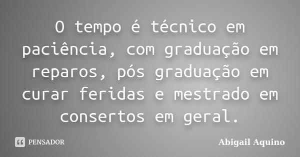 O tempo é técnico em paciência, com graduação em reparos, pós graduação em curar feridas e mestrado em consertos em geral.... Frase de Abigail Aquino.