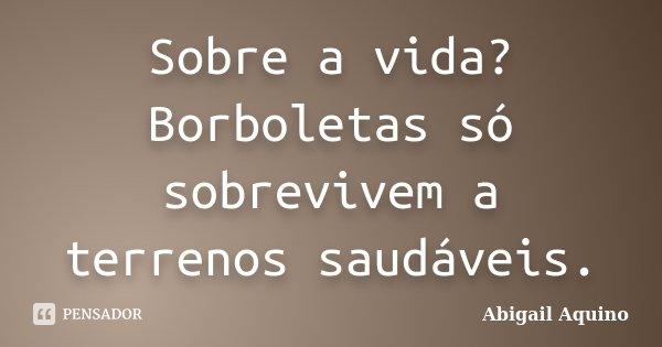 Sobre a vida? Borboletas só sobrevivem a terrenos saudáveis.... Frase de Abigail Aquino.