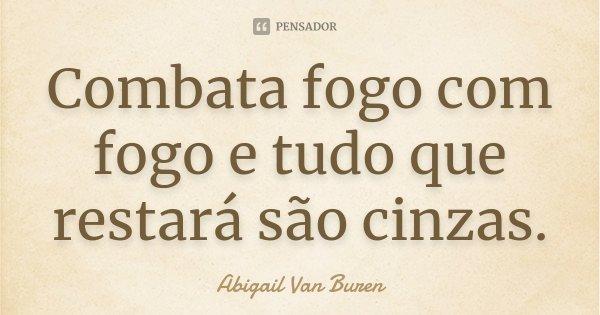 Combata fogo com fogo e tudo que restará são cinzas.... Frase de Abigail Van Buren.