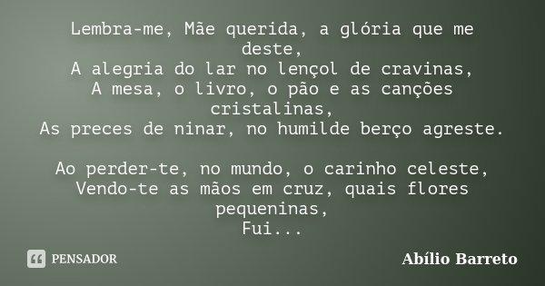 Lembra-me, Mãe querida, a glória que me deste, A alegria do lar no lençol de cravinas, A mesa, o livro, o pão e as canções cristalinas, As preces de ninar, no h... Frase de Abílio Barreto.
