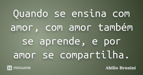 Quando se ensina com amor, com amor também se aprende, e por amor se compartilha.... Frase de Abilio Brunini.