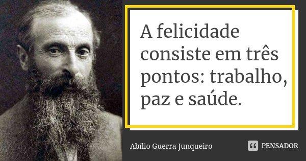 A felicidade consiste em três pontos: trabalho, paz e saúde.... Frase de Abílio Guerra Junqueiro.