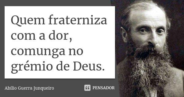Quem fraterniza com a dor, comunga no grémio de Deus.... Frase de Abílio Guerra Junqueiro.
