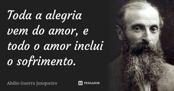 Toda a alegria vem do amor, e todo o amor inclui o sofrimento.... Frase de Abílio Guerra Junqueiro.