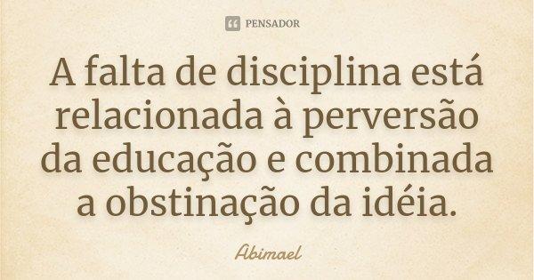 A falta de disciplina está relacionada à perversão da educação e combinada a obstinação da idéia.... Frase de Abimael.