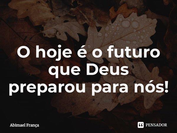 O hoje é o futuro que Deus preparou para nós!... Frase de Abimael França.