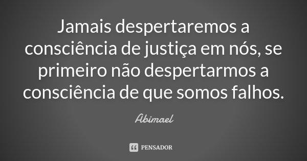 Jamais despertaremos a consciência de justiça em nós, se primeiro não despertarmos a consciência de que somos falhos.... Frase de Abimael.