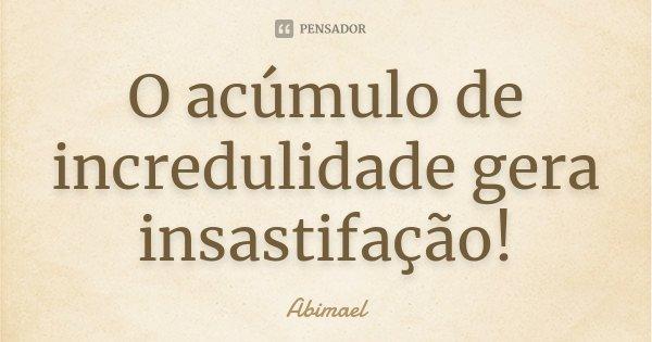 O acúmulo de incredulidade gera insastifação!... Frase de Abimael.