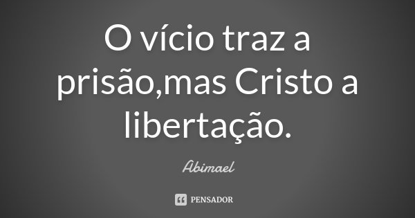 O vício traz a prisão,mas Cristo a libertação.... Frase de Abimael.