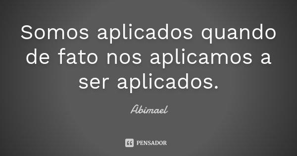 Somos aplicados quando de fato nos aplicamos a ser aplicados.... Frase de Abimael.
