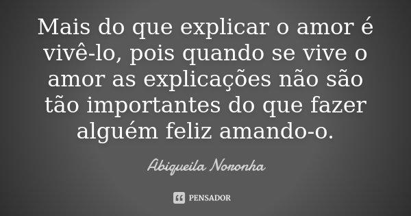 Mais do que explicar o amor é vivê-lo, pois quando se vive o amor as explicações não são tão importantes do que fazer alguém feliz amando-o.... Frase de Abiqueila Noronha.