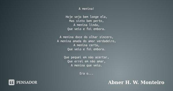 A menina! Hoje vejo bem longe ela, Mas sinto bem perto, A menina linda, Que veio e foi embora. A menina doce do olhar sincero, A menina amada do amor verdadeiro... Frase de Abner H. W. Monteiro.