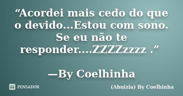 """""""Acordei mais cedo do que o devido...Estou com sono. Se eu não te responder....ZZZZzzzz ."""" —By Coelhinha... Frase de (Abnizia) By Coelhinha."""