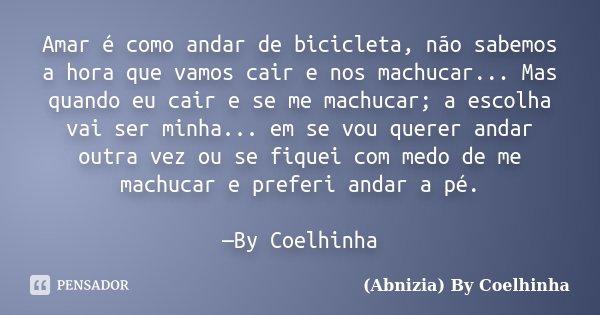 Amar é como andar de bicicleta, não sabemos a hora que vamos cair e nos machucar... Mas quando eu cair e se me machucar; a escolha vai ser minha... em se vou qu... Frase de (Abnizia) By Coelhinha.