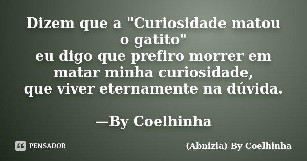 """Dizem que a """"Curiosidade matou o gatito"""" eu digo que prefiro morrer em matar minha curiosidade, que viver eternamente na dúvida. —By Coelhinha... Frase de (Abnizia) By Coelhinha."""