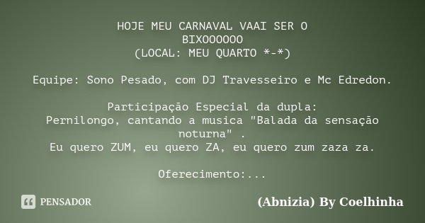 HOJE MEU CARNAVAL VAAI SER O BIXOOOOOO (LOCAL: MEU QUARTO *-*) Equipe: Sono Pesado, com DJ Travesseiro e Mc Edredon. Participação Especial da dupla: Pernilongo,... Frase de (Abnizia) By Coelhinha.