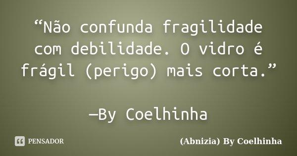 """""""Não confunda fragilidade com debilidade. O vidro é frágil (perigo) mais corta."""" —By Coelhinha... Frase de (Abnizia) By Coelhinha."""