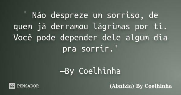 ' Não despreze um sorriso, de quem já derramou lágrimas por ti. Você pode depender dele algum dia pra sorrir.' —By Coelhinha... Frase de (Abnizia) By Coelhinha.