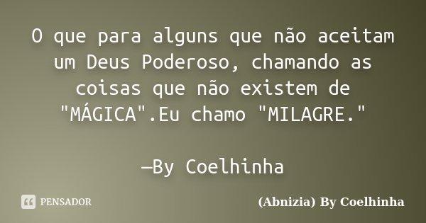 """O que para alguns que não aceitam um Deus Poderoso, chamando as coisas que não existem de """"MÁGICA"""".Eu chamo """"MILAGRE."""" —By Coelhinha... Frase de (Abnizia) By Coelhinha."""