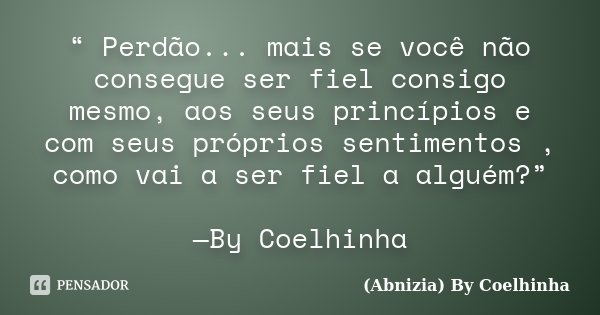 """"""" Perdão... mais se você não consegue ser fiel consigo mesmo, aos seus princípios e com seus próprios sentimentos , como vai a ser fiel a alguém?"""" —By Coelhinha... Frase de (Abnizia) By Coelhinha."""