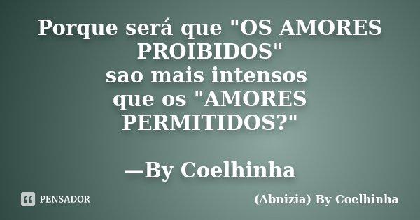 """Porque será que """"OS AMORES PROIBIDOS"""" sao mais intensos que os """"AMORES PERMITIDOS?"""" —By Coelhinha... Frase de (Abnizia) By Coelhinha."""