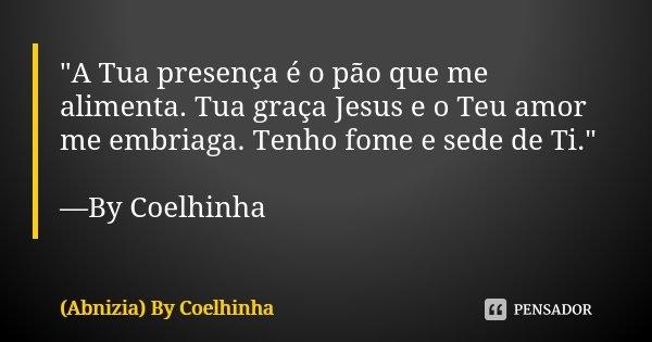 """""""A Tua presença é o pão que me alimenta. Tua graça Jesus e o Teu amor me embriaga. Tenho fome e sede de Ti."""" —By Coelhinha... Frase de (Abnizia) By Coelhinha."""