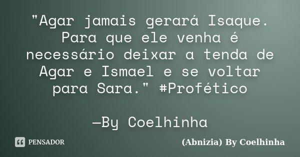 """""""Agar jamais gerará Isaque. Para que ele venha é necessário deixar a tenda de Agar e Ismael e se voltar para Sara."""" #Profético —By Coelhinha... Frase de (Abnizia) By Coelhinha."""