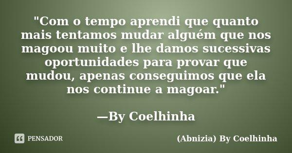"""""""Com o tempo aprendi que quanto mais tentamos mudar alguém que nos magoou muito e lhe damos sucessivas oportunidades para provar que mudou, apenas consegui... Frase de (Abnizia) By Coelhinha."""