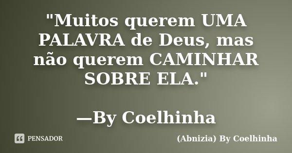 """""""Muitos querem UMA PALAVRA de Deus, mas não querem CAMINHAR SOBRE ELA."""" —By Coelhinha... Frase de (Abnizia) By Coelhinha."""