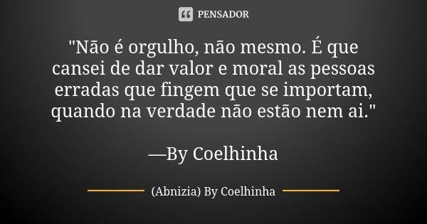 """""""Não é orgulho, não mesmo. É que cansei de dar valor e moral as pessoas erradas que fingem que se importam, quando na verdade não estão nem ai."""" —By C... Frase de (Abnizia) By Coelhinha."""
