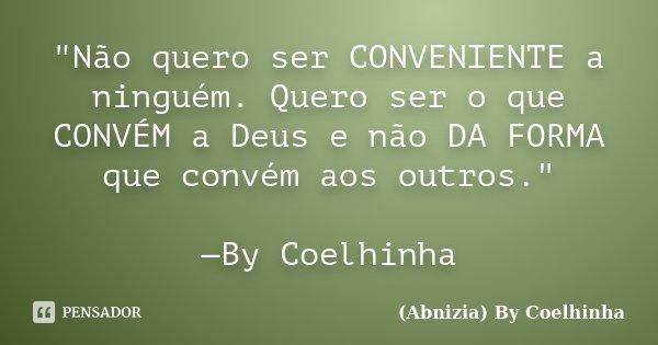 """""""Não quero ser CONVENIENTE a ninguém. Quero ser o que CONVÉM a Deus e não DA FORMA que convém aos outros."""" —By Coelhinha... Frase de (Abnizia) By Coelhinha."""