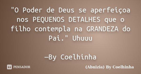 """""""O Poder de Deus se aperfeiçoa nos PEQUENOS DETALHES que o filho contempla na GRANDEZA do Pai."""" Uhuuu —By Coelhinha... Frase de (Abnizia) By Coelhinha."""