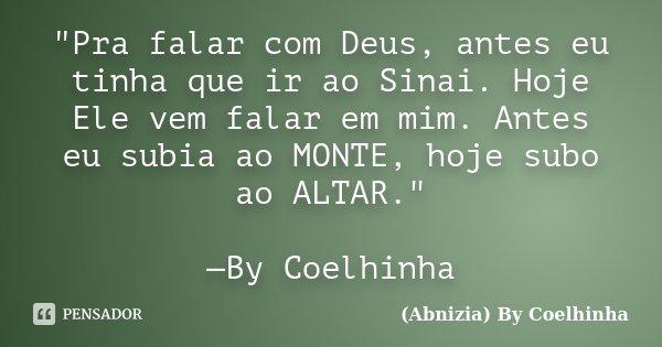 """""""Pra falar com Deus, antes eu tinha que ir ao Sinai. Hoje Ele vem falar em mim. Antes eu subia ao MONTE, hoje subo ao ALTAR."""" —By Coelhinha... Frase de (Abnizia) By Coelhinha."""