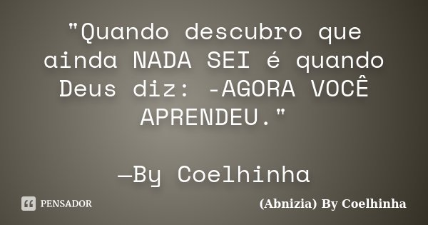 """""""Quando descubro que ainda NADA SEI é quando Deus diz: -AGORA VOCÊ APRENDEU."""" —By Coelhinha... Frase de (Abnizia) By Coelhinha."""