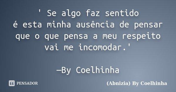 ' Se algo faz sentido é esta minha ausência de pensar que o que pensa a meu respeito vai me incomodar.' —By Coelhinha... Frase de (Abnizia) By Coelhinha.