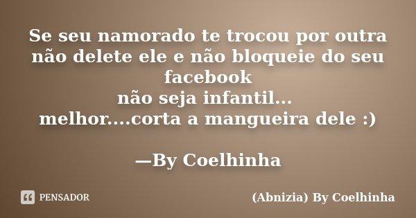 Se seu namorado te trocou por outra não delete ele e não bloqueie do seu facebook não seja infantil... melhor....corta a mangueira dele :) —By Coelhinha... Frase de (Abnizia) By Coelhinha.