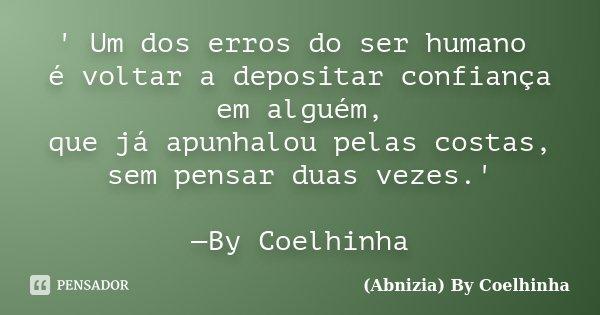' Um dos erros do ser humano é voltar a depositar confiança em alguém, que já apunhalou pelas costas, sem pensar duas vezes.' —By Coelhinha... Frase de (Abnizia) By Coelhinha.