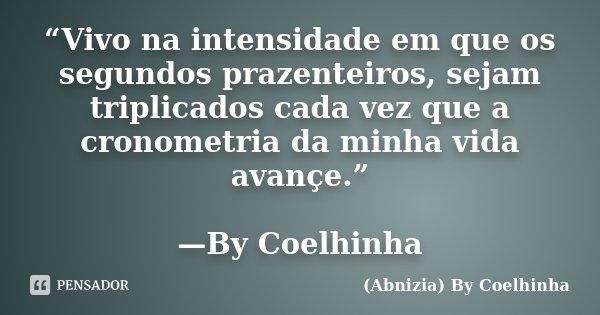 """""""Vivo na intensidade em que os segundos prazenteiros, sejam triplicados cada vez que a cronometria da minha vida avançe."""" —By Coelhinha... Frase de (Abnizia) By Coelhinha."""