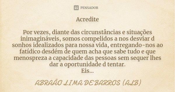 ACREDITE POR VEZES, DIANTE DAS CIRCUNSTÂNCIAS E SITUAÇÕES INIMAGINÁVEIS, SOMOS COMPELIDOS A NOS DESVIAR D SONHOS IDEALIZADOS PARA NOSSA VIDA, ENTREGANDO-NOS AO ... Frase de ABRAÃO LIMA DE BARROS (ALB).
