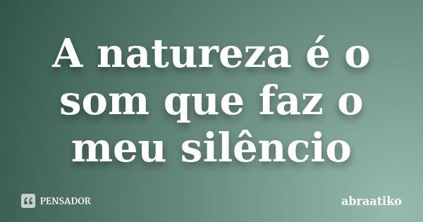 A natureza é o som que faz o meu silêncio... Frase de abraatiko.