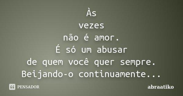 Às vezes não é amor. É só um abusar de quem você quer sempre. Beijando-o continuamente...... Frase de abraatiko.